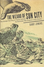 The Wizard of Sun City:  the Strange True Story of Chharles Hatfield, the Rainmaker Who Drowned a City's Dreams