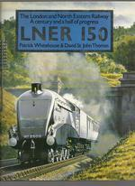 Lner 150:  the London and North Eastern Railway, a Century and a Half of Progress