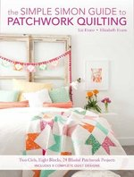 The Simple Simon Guide to Patchwork Quilting:  Two Girls, Seven Blocks, 21 Blissful Patchwork Projects