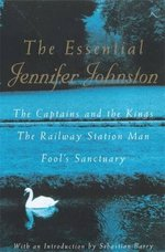 The Essential Jennifer Johnston:  The Captains and the Kings, the Railway Station Man, Fool's Sanctuary