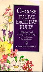 Choose to Live Each Day Fully:  A 365-Day Guide to Transforming Your Life from Ordinary to Extraordinary