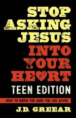 Stop Asking Jesus Into Your Heart:  the Teen Edition