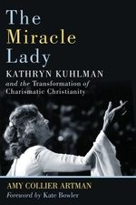 The Miracle Lady:  Kathryn Kuhlman and the Transformation of Charismatic Christianity (Library of Religious Biography Series)